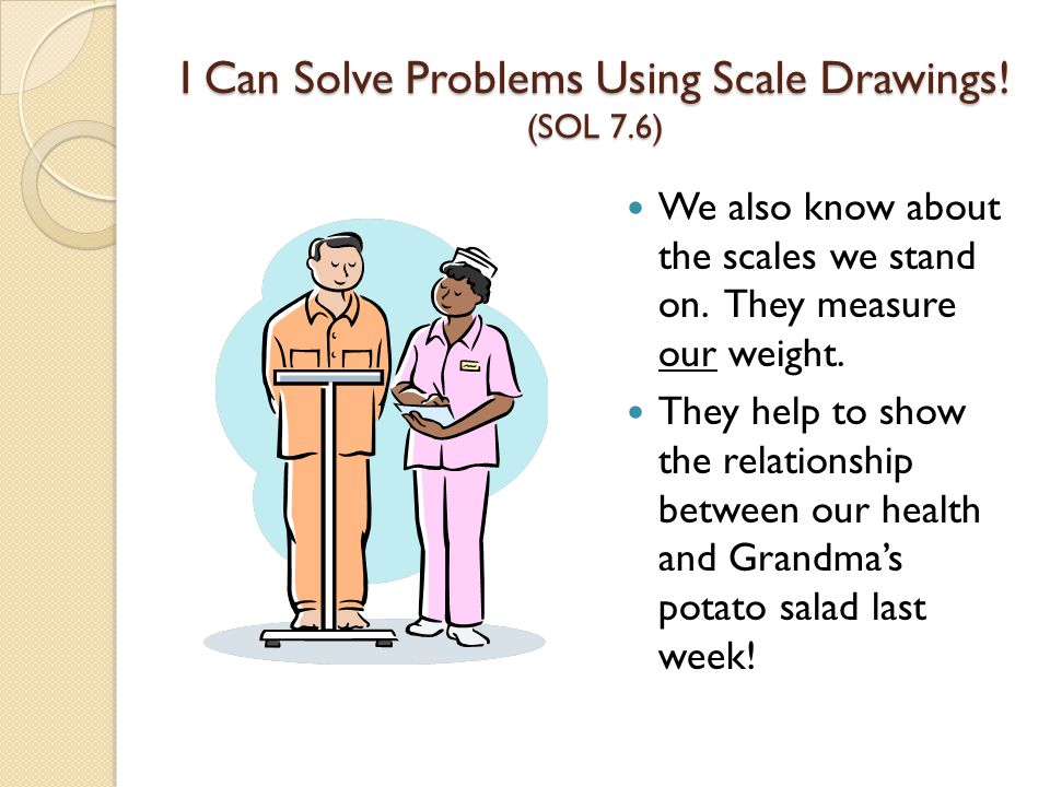 I Can Solve Problems Using Scale Drawings.(SOL 7.6) We also know about the scales we stand on.