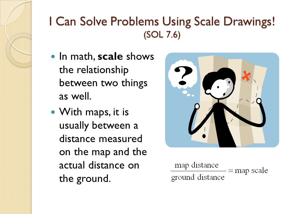 I Can Solve Problems Using Scale Drawings! (SOL 7.6) In math, scale shows the relationship between two things as well. With maps, it is usually betwee