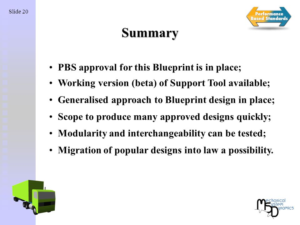 Slide 20 Summary PBS approval for this Blueprint is in place; Working version (beta) of Support Tool available; Generalised approach to Blueprint design in place; Scope to produce many approved designs quickly; Modularity and interchangeability can be tested; Migration of popular designs into law a possibility.