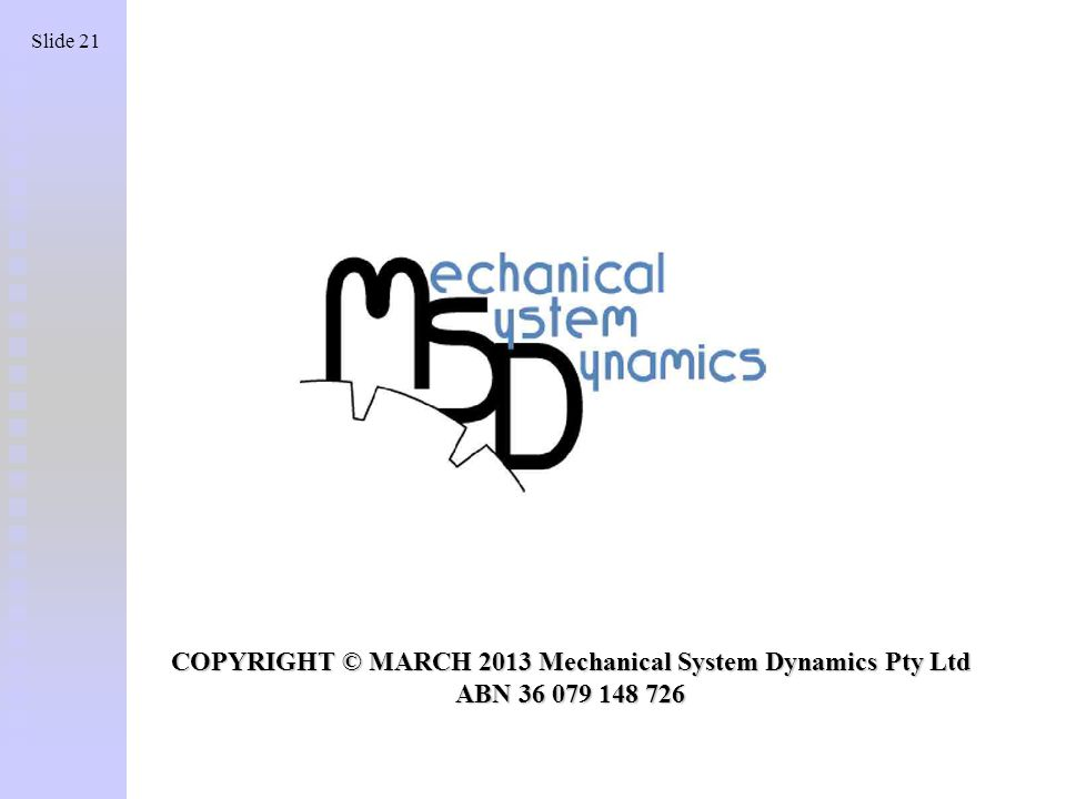 Slide 21 COPYRIGHT © MARCH 2013 Mechanical System Dynamics Pty Ltd ABN 36 079 148 726