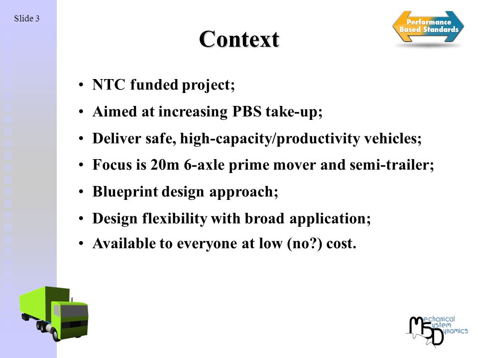 Slide 3 Context NTC funded project; Aimed at increasing PBS take-up; Deliver safe, high-capacity/productivity vehicles; Focus is 20m 6-axle prime mover and semi-trailer; Blueprint design approach; Design flexibility with broad application; Available to everyone at low (no ) cost.