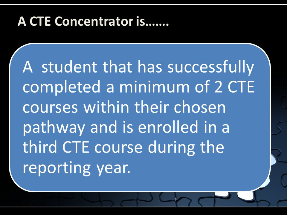 A CTE Concentrator is……. A student that has successfully completed a minimum of 2 CTE courses within their chosen pathway and is enrolled in a third C