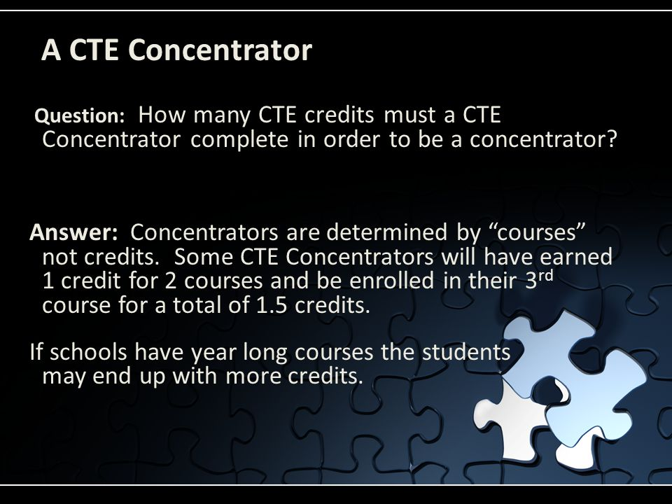 A CTE Concentrator Question: How many CTE credits must a CTE Concentrator complete in order to be a concentrator? Answer: Concentrators are determined