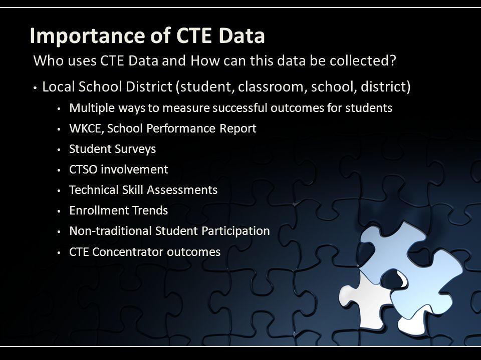 Importance of CTE Data Local School District (student, classroom, school, district) Multiple ways to measure successful outcomes for students WKCE, School Performance Report Student Surveys CTSO involvement Technical Skill Assessments Enrollment Trends Non-traditional Student Participation CTE Concentrator outcomes Who uses CTE Data and How can this data be collected?