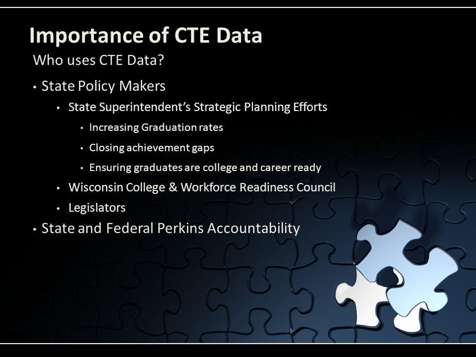 Importance of CTE Data State Policy Makers State Superintendent's Strategic Planning Efforts Increasing Graduation rates Closing achievement gaps Ensu