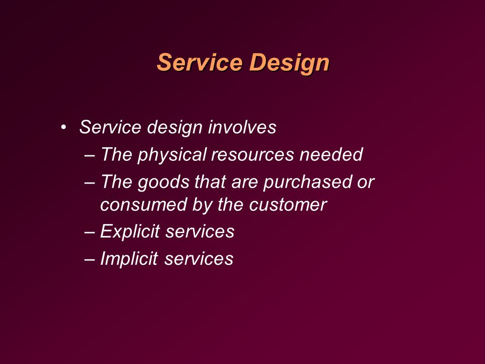 Service Design Service design involves –The physical resources needed –The goods that are purchased or consumed by the customer –Explicit services –Implicit services