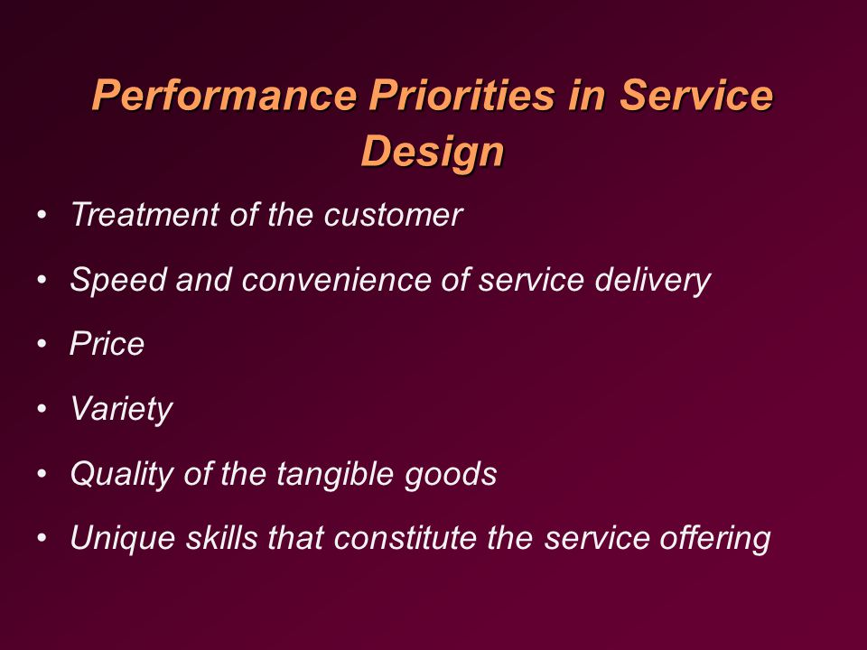 Performance Priorities in Service Design Treatment of the customer Speed and convenience of service delivery Price Variety Quality of the tangible goods Unique skills that constitute the service offering