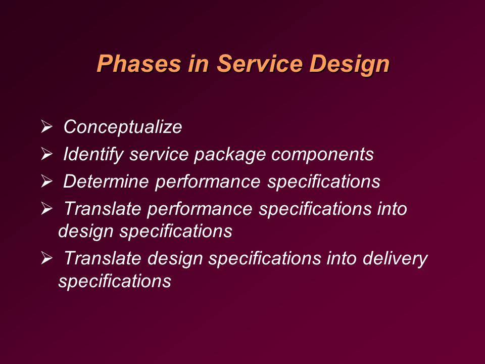 Phases in Service Design  Conceptualize  Identify service package components  Determine performance specifications  Translate performance specifications into design specifications  Translate design specifications into delivery specifications