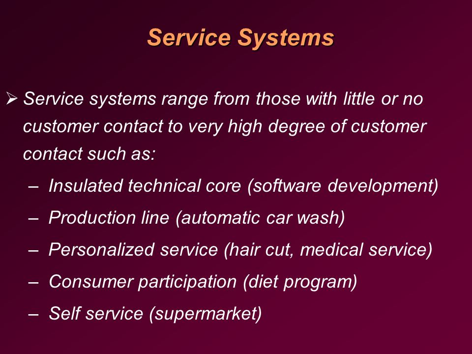 Service Systems   Service systems range from those with little or no customer contact to very high degree of customer contact such as: – – Insulated technical core (software development) – – Production line (automatic car wash) – – Personalized service (hair cut, medical service) – – Consumer participation (diet program) – – Self service (supermarket)