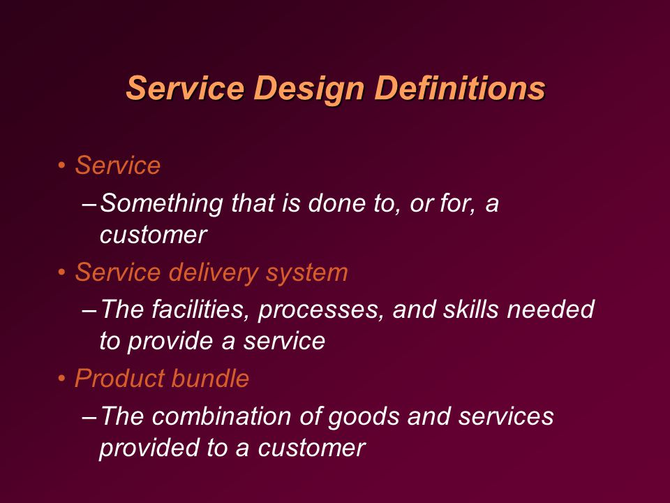 Service Design Definitions Service –Something that is done to, or for, a customer Service delivery system –The facilities, processes, and skills needed to provide a service Product bundle –The combination of goods and services provided to a customer