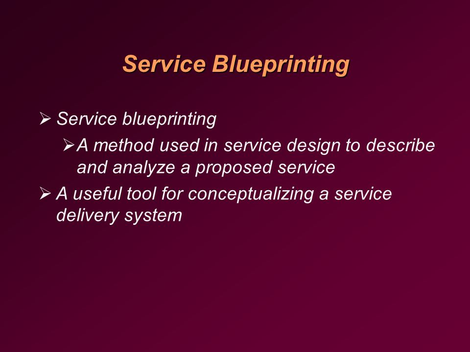 Service Blueprinting   Service blueprinting   A method used in service design to describe and analyze a proposed service   A useful tool for conceptualizing a service delivery system