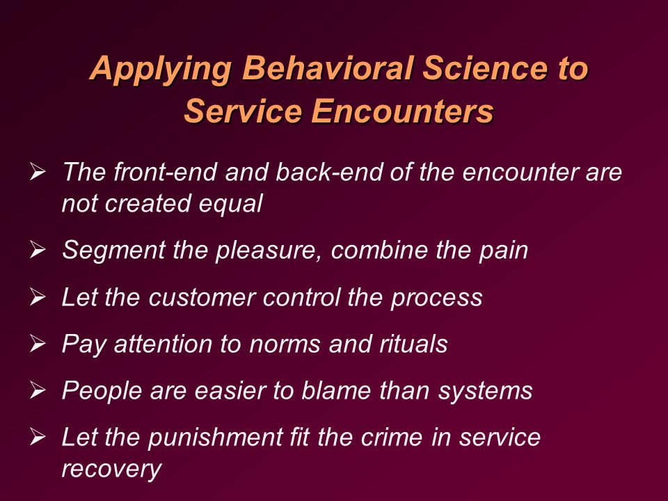   The front-end and back-end of the encounter are not created equal   Segment the pleasure, combine the pain   Let the customer control the process   Pay attention to norms and rituals   People are easier to blame than systems   Let the punishment fit the crime in service recovery Applying Behavioral Science to Service Encounters