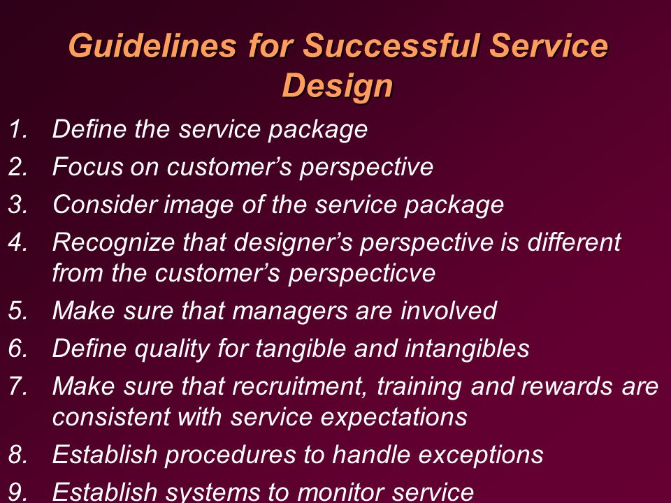 Guidelines for Successful Service Design 1.Define the service package 2.Focus on customer's perspective 3.Consider image of the service package 4.Recognize that designer's perspective is different from the customer's perspecticve 5.Make sure that managers are involved 6.Define quality for tangible and intangibles 7.Make sure that recruitment, training and rewards are consistent with service expectations 8.Establish procedures to handle exceptions 9.Establish systems to monitor service