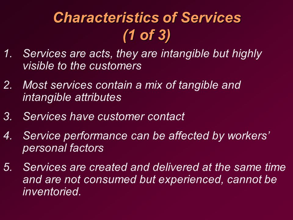 Characteristics of Services (1 of 3) 1.Services are acts, they are intangible but highly visible to the customers 2.Most services contain a mix of tangible and intangible attributes 3.Services have customer contact 4.Service performance can be affected by workers' personal factors 5.Services are created and delivered at the same time and are not consumed but experienced, cannot be inventoried.