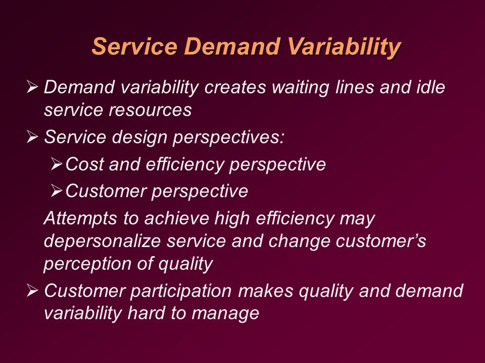 Service Demand Variability   Demand variability creates waiting lines and idle service resources   Service design perspectives:   Cost and efficiency perspective   Customer perspective Attempts to achieve high efficiency may depersonalize service and change customer's perception of quality   Customer participation makes quality and demand variability hard to manage