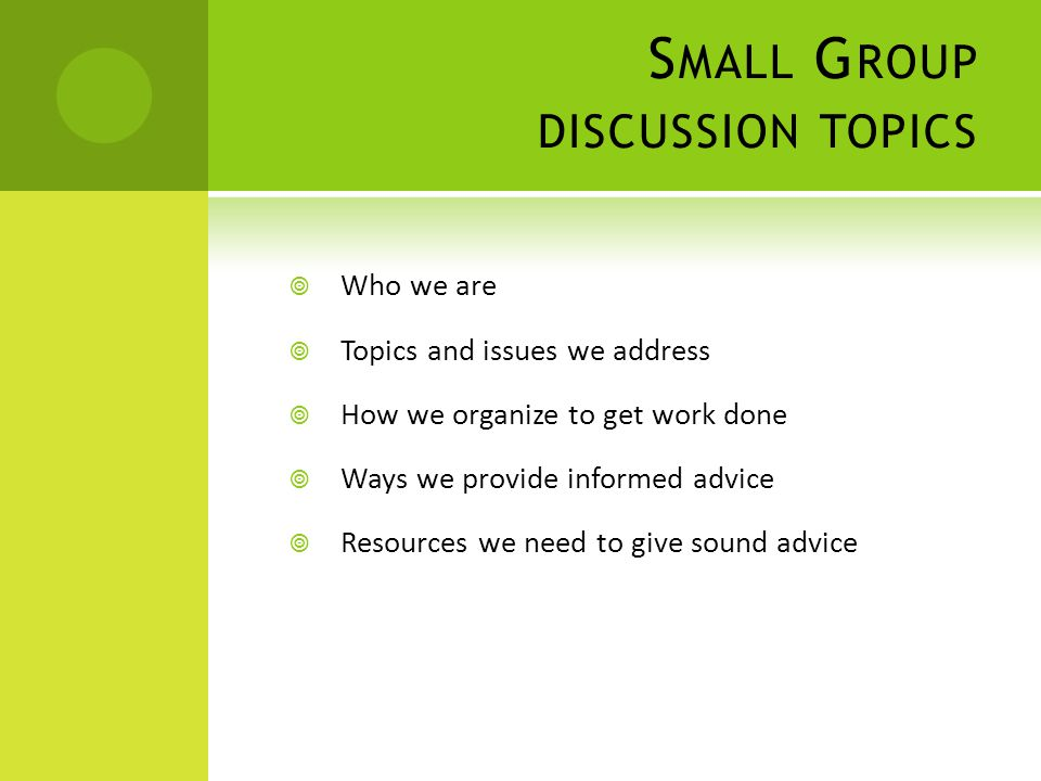S MALL G ROUP DISCUSSION TOPICS  Who we are  Topics and issues we address  How we organize to get work done  Ways we provide informed advice  Resources we need to give sound advice
