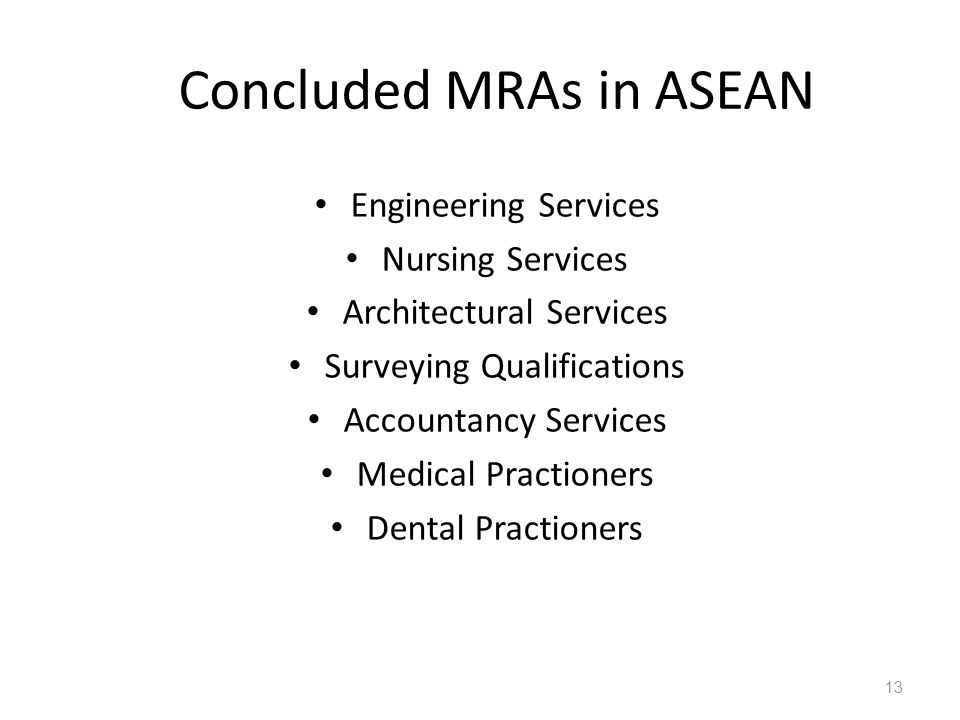 Concluded MRAs in ASEAN Engineering Services Nursing Services Architectural Services Surveying Qualifications Accountancy Services Medical Practioners Dental Practioners 13