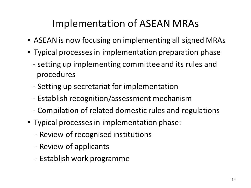 Implementation of ASEAN MRAs ASEAN is now focusing on implementing all signed MRAs Typical processes in implementation preparation phase - setting up implementing committee and its rules and procedures - Setting up secretariat for implementation - Establish recognition/assessment mechanism - Compilation of related domestic rules and regulations Typical processes in implementation phase: - Review of recognised institutions - Review of applicants - Establish work programme 14