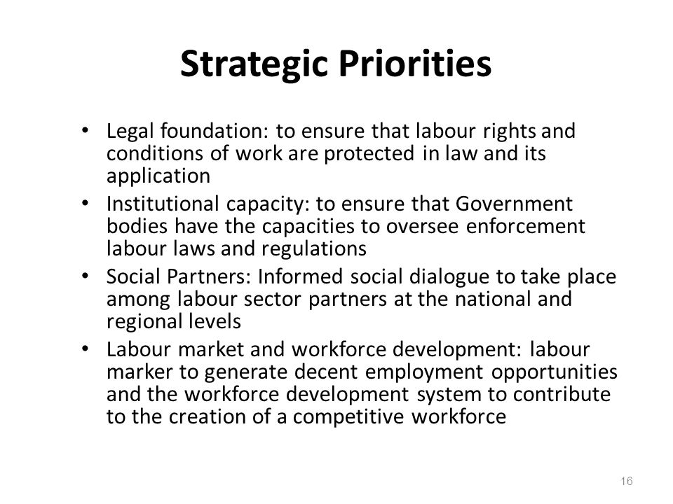 Strategic Priorities Legal foundation: to ensure that labour rights and conditions of work are protected in law and its application Institutional capacity: to ensure that Government bodies have the capacities to oversee enforcement labour laws and regulations Social Partners: Informed social dialogue to take place among labour sector partners at the national and regional levels Labour market and workforce development: labour marker to generate decent employment opportunities and the workforce development system to contribute to the creation of a competitive workforce 16