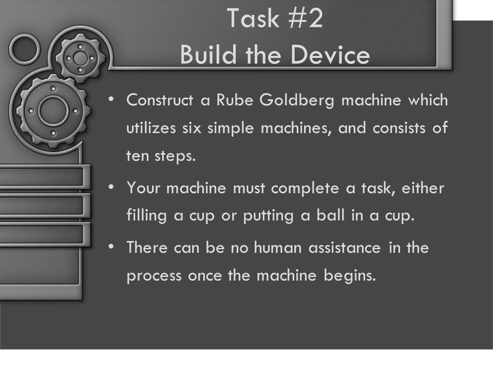 Task #2 Build the Device Construct a Rube Goldberg machine which utilizes six simple machines, and consists of ten steps. Your machine must complete a