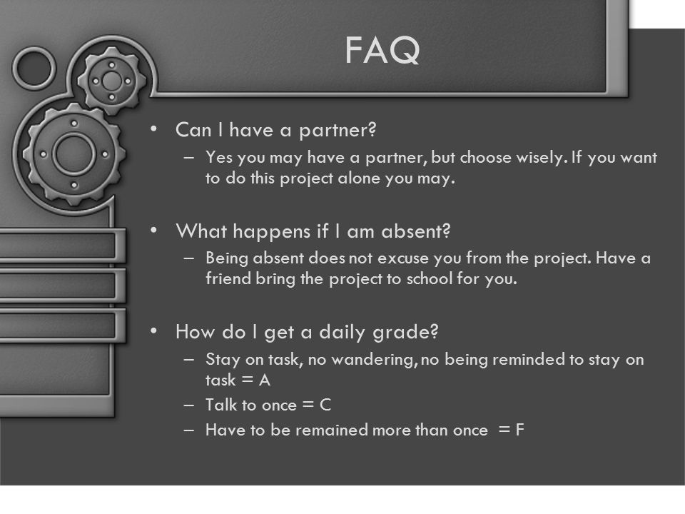 FAQ Can I have a partner? –Yes you may have a partner, but choose wisely. If you want to do this project alone you may. What happens if I am absent? –