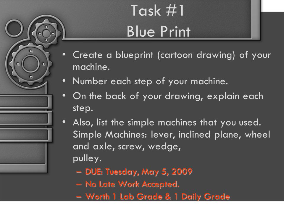 Task #1 Blue Print Create a blueprint (cartoon drawing) of your machine. Number each step of your machine. On the back of your drawing, explain each s