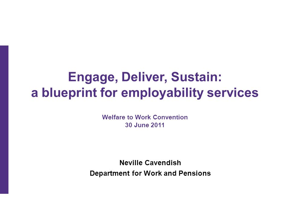 Engage, Deliver, Sustain: a blueprint for employability services Welfare to Work Convention 30 June 2011 Neville Cavendish Department for Work and Pensions