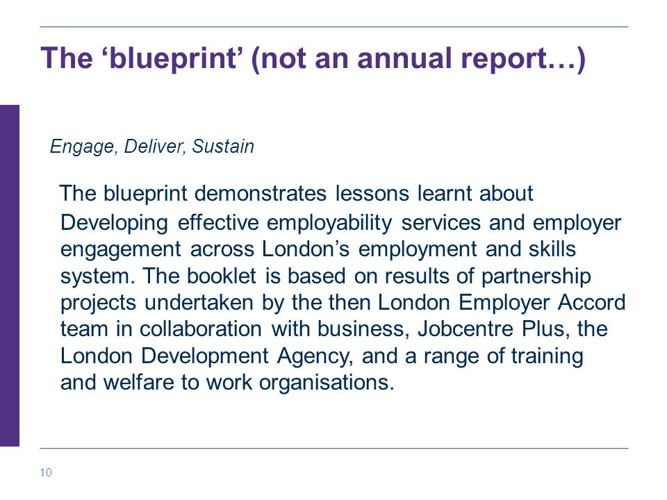 10 The 'blueprint' (not an annual report…) Engage, Deliver, Sustain The blueprint demonstrates lessons learnt about Developing effective employability services and employer engagement across London's employment and skills system.