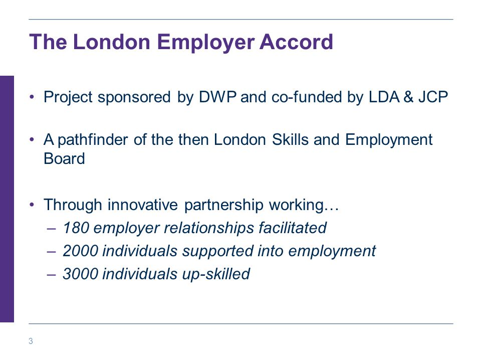 3 The London Employer Accord Project sponsored by DWP and co-funded by LDA & JCP A pathfinder of the then London Skills and Employment Board Through innovative partnership working… –180 employer relationships facilitated –2000 individuals supported into employment –3000 individuals up-skilled