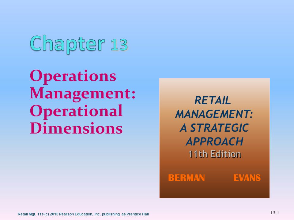 13-1 Retail Mgt. 11e (c) 2010 Pearson Education, Inc. publishing as Prentice Hall Operations Management: Operational Dimensions RETAIL MANAGEMENT: A S