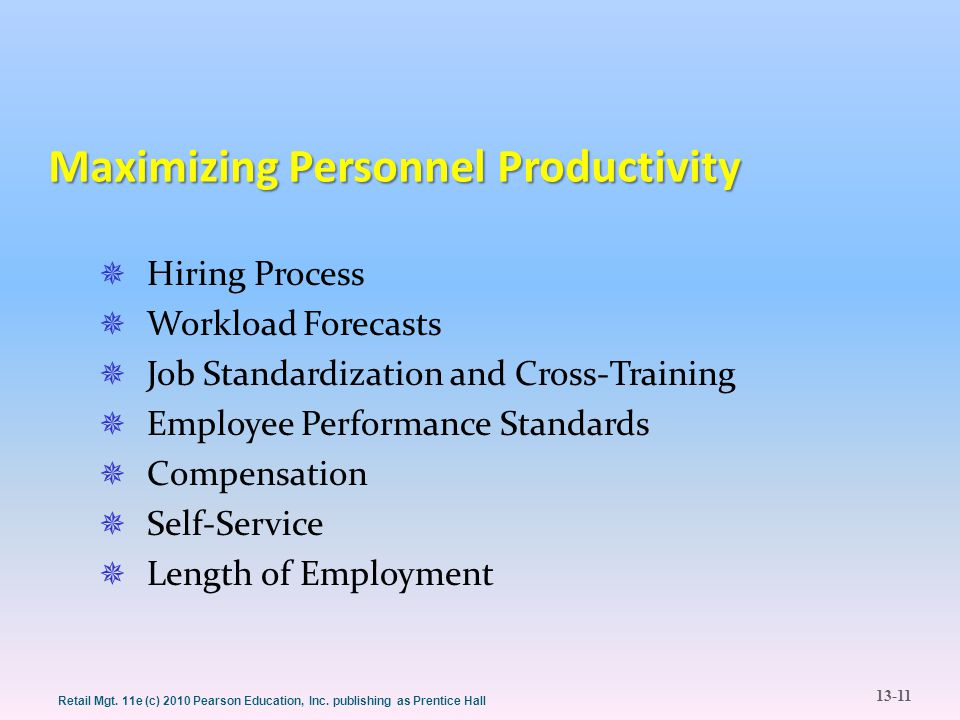 13-11 Retail Mgt. 11e (c) 2010 Pearson Education, Inc. publishing as Prentice Hall Maximizing Personnel Productivity  Hiring Process  Workload Forec