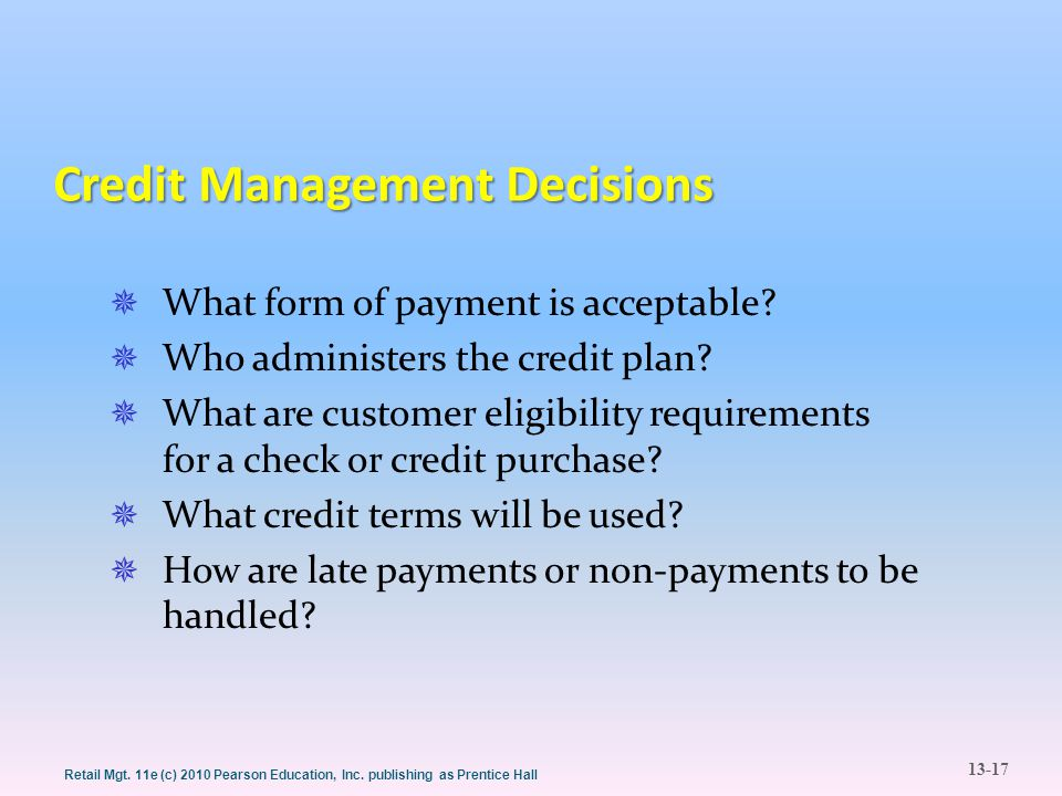 13-17 Retail Mgt. 11e (c) 2010 Pearson Education, Inc. publishing as Prentice Hall Credit Management Decisions  What form of payment is acceptable? 