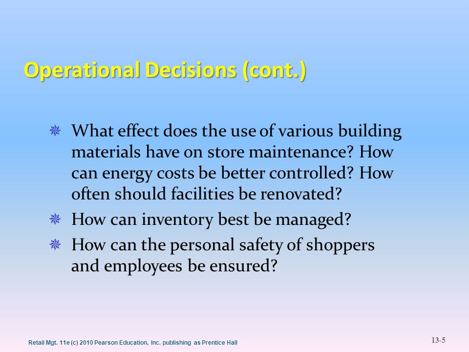 13-5 Retail Mgt. 11e (c) 2010 Pearson Education, Inc. publishing as Prentice Hall Operational Decisions (cont.)  What effect does the use of various