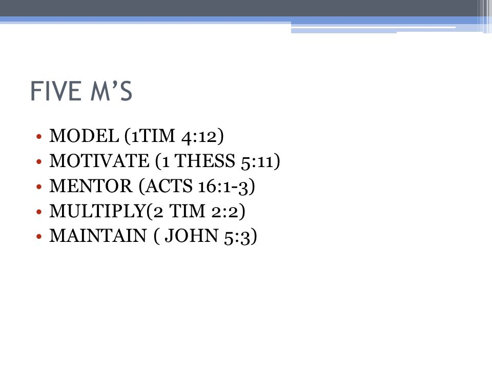 FIVE M'S MODEL (1TIM 4:12) MOTIVATE (1 THESS 5:11) MENTOR (ACTS 16:1-3) MULTIPLY(2 TIM 2:2) MAINTAIN ( JOHN 5:3)
