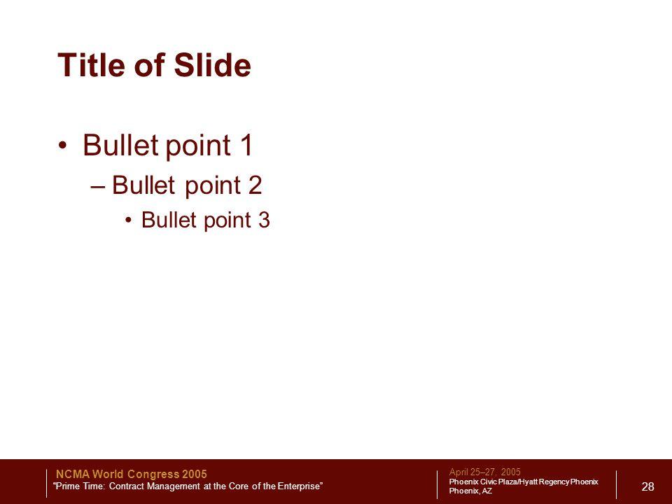 April 25–27, 2005 Phoenix Civic Plaza/Hyatt Regency Phoenix Phoenix, AZ NCMA World Congress 2005 Prime Time: Contract Management at the Core of the Enterprise 28 Title of Slide Bullet point 1 –Bullet point 2 Bullet point 3