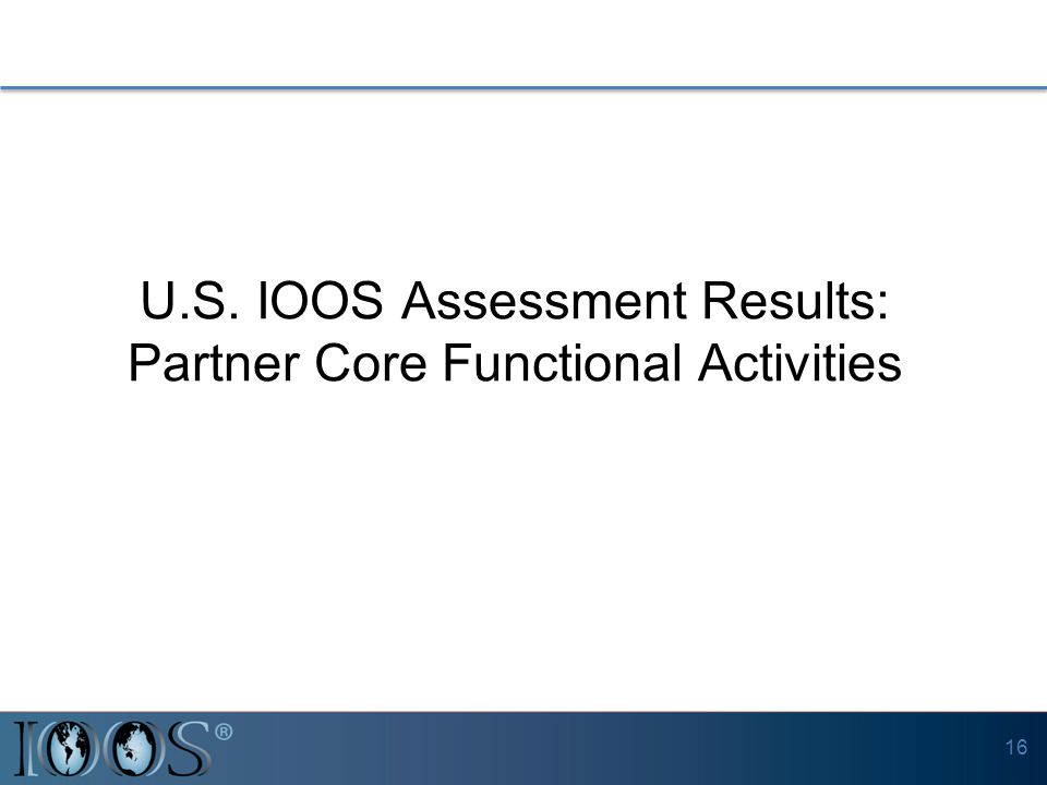 U.S. IOOS Assessment Results: Partner Core Functional Activities 16
