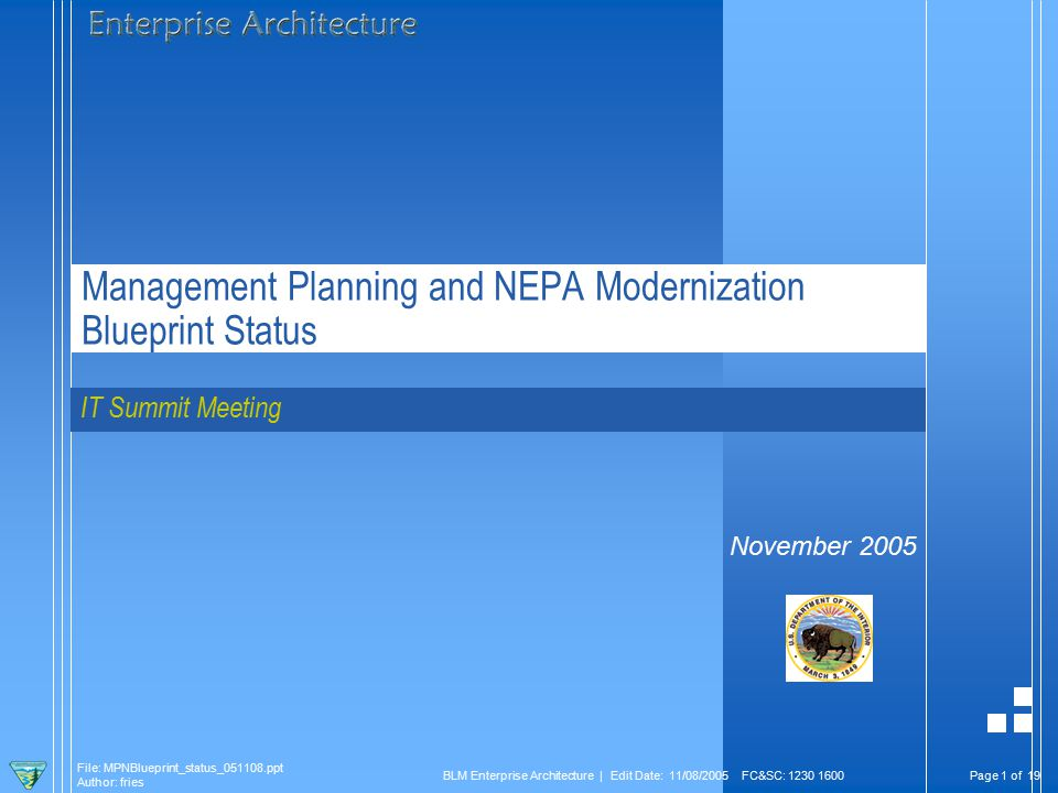 Page 1 of 19 File: MPNBlueprint_status_051108.ppt Author: fries BLM Enterprise Architecture | Edit Date: 11/08/2005 FC&SC: 1230 1600 Management Planning and NEPA Modernization Blueprint Status IT Summit Meeting November 2005