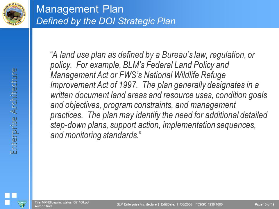 Page 10 of 19 File: MPNBlueprint_status_051108.ppt Author: fries BLM Enterprise Architecture | Edit Date: 11/08/2005 FC&SC: 1230 1600 Management Plan Defined by the DOI Strategic Plan  A land use plan as defined by a Bureau's law, regulation, or policy.