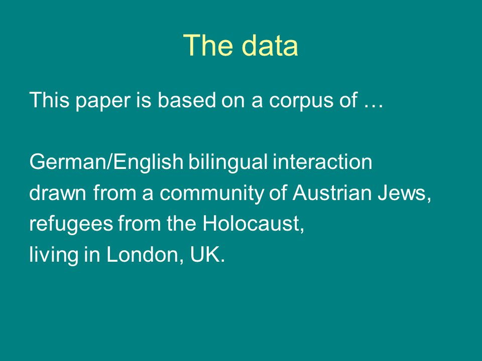 The data This paper is based on a corpus of … German/English bilingual interaction drawn from a community of Austrian Jews, refugees from the Holocaus