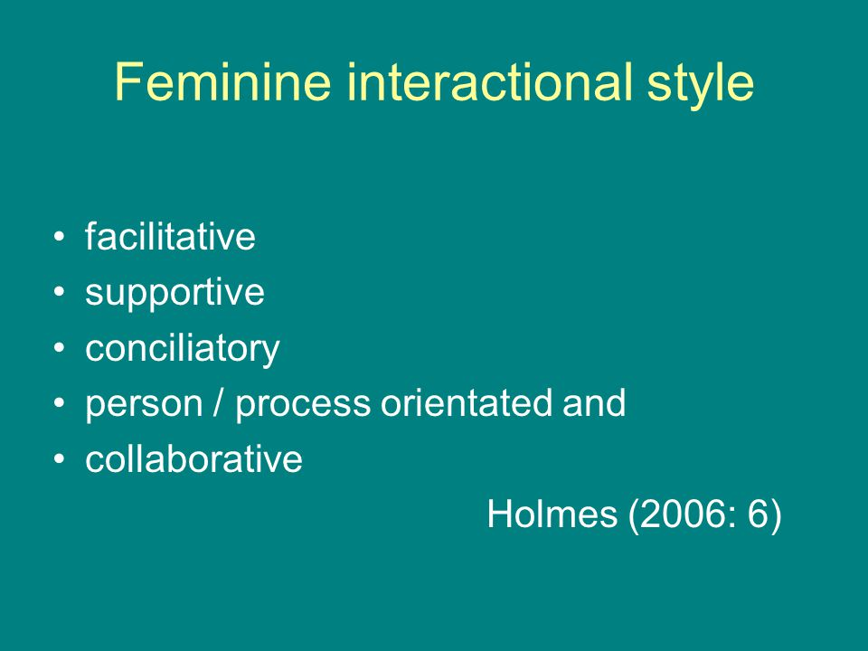 Feminine interactional style facilitative supportive conciliatory person / process orientated and collaborative Holmes (2006: 6)