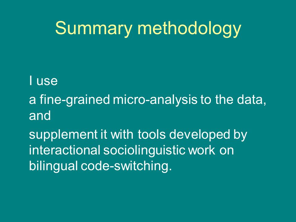 Summary methodology I use a fine-grained micro-analysis to the data, and supplement it with tools developed by interactional sociolinguistic work on bilingual code-switching.