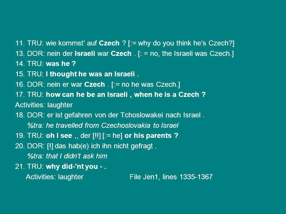 11. TRU: wie kommst' auf Czech ? [:= why do you think he's Czech?] 13. DOR: nein der Israeli war Czech. [: = no, the Israeli was Czech.] 14. TRU: was