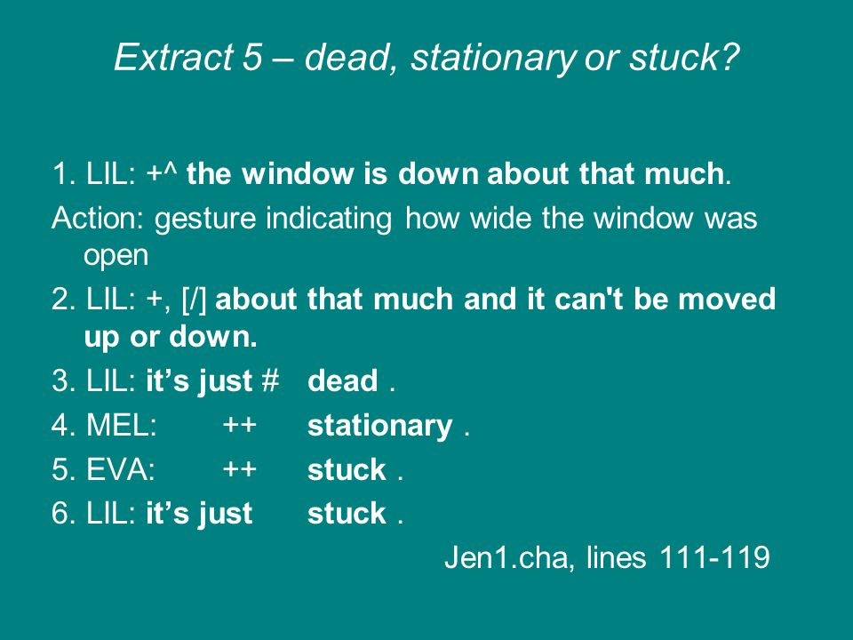 Extract 5 – dead, stationary or stuck? 1. LIL: +^ the window is down about that much. Action: gesture indicating how wide the window was open 2. LIL: