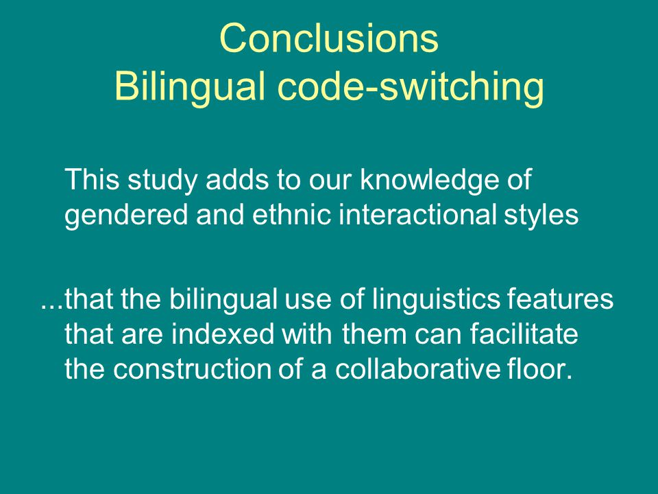 Conclusions Bilingual code-switching This study adds to our knowledge of gendered and ethnic interactional styles...that the bilingual use of linguist
