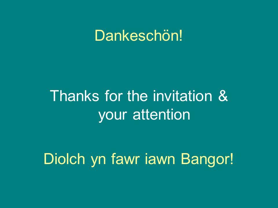 Dankeschön! Thanks for the invitation & your attention Diolch yn fawr iawn Bangor!