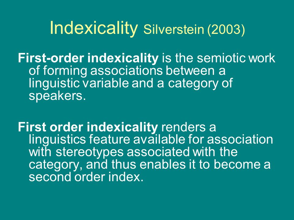 Indexicality Silverstein (2003) First-order indexicality is the semiotic work of forming associations between a linguistic variable and a category of speakers.