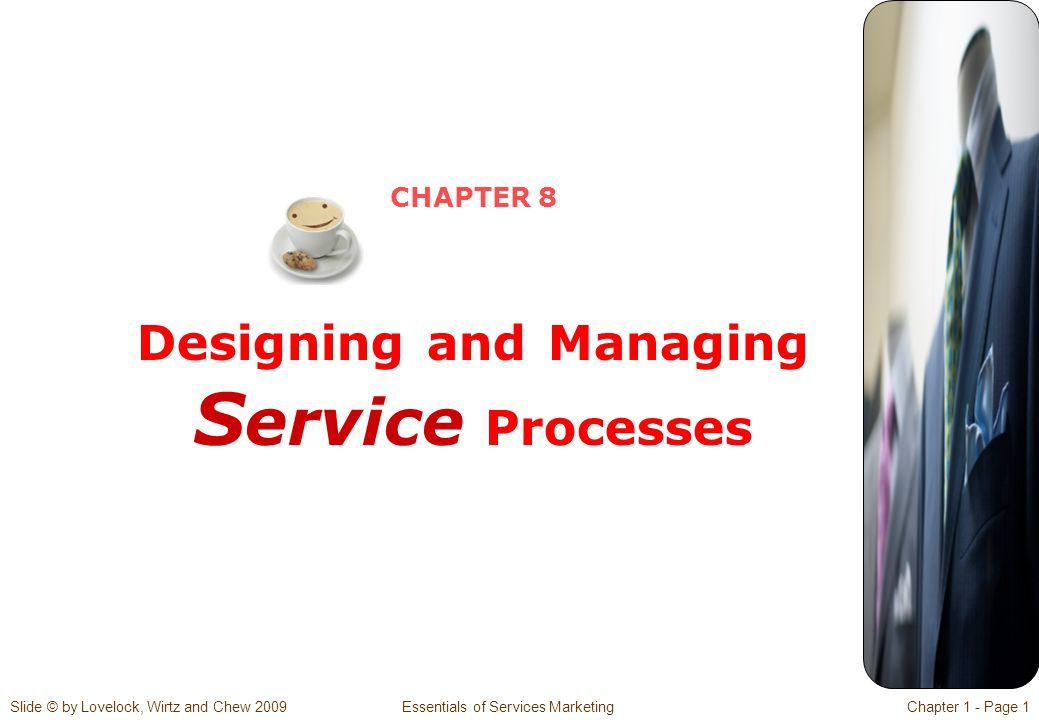 Slide © by Lovelock, Wirtz and Chew 2009 Essentials of Services MarketingChapter 1 - Page 32  Blueprinting a restaurant (or other service) can be a three-act performance  Prologue and introductory scenes  Delivery of the core product  Conclusion of the drama  Failure proofing can be designed into service processes to improve reliability  Service process redesign can be categorized into five kinds  Eliminating non-value-adding steps  Shifting to self-service  Delivering direct service  Bundling services  Redesigning the physical aspect of service processes Summary for Chapter 8 – Designing and Managing Service Processes (2)