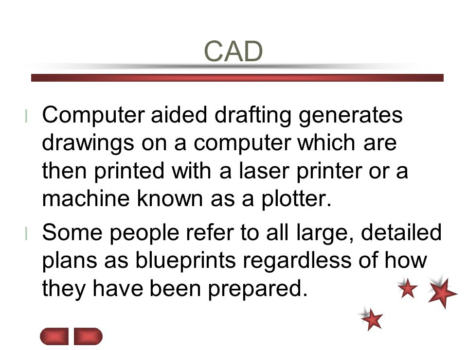 CAD l Computer aided drafting generates drawings on a computer which are then printed with a laser printer or a machine known as a plotter. l Some peo