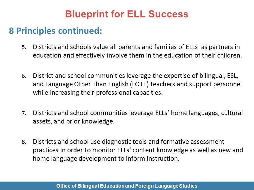Blueprint for ELL Success 8 Principles continued: 5. Districts and schools value all parents and families of ELLs as partners in education and effecti