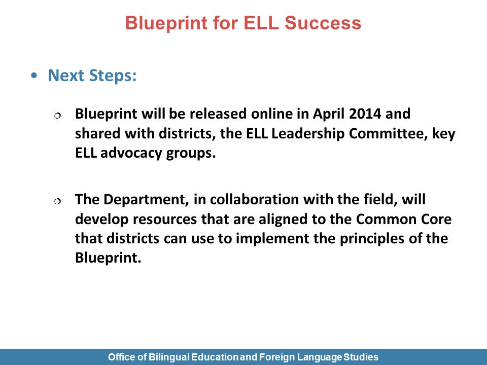 Next Steps:  Blueprint will be released online in April 2014 and shared with districts, the ELL Leadership Committee, key ELL advocacy groups.  The